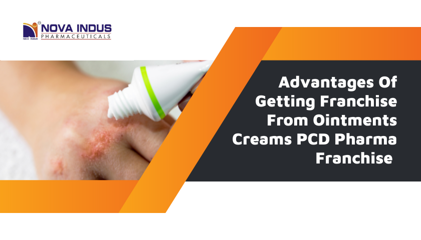 Advantages Of Getting Franchise From Ointments Creams PCD Pharma Franchise